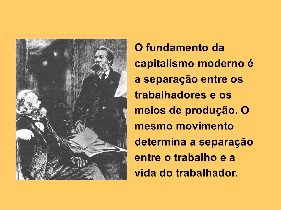 O fundamento da capitalismo moderno é a separação entre os trabalhadores e os meios de produção. O mesmo movimento determina a separação entre o traba