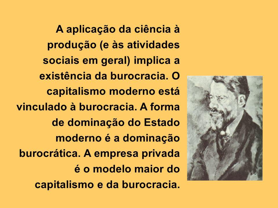 A aplicação da ciência à produção (e às atividades sociais em geral) implica a existência da burocracia. O capitalismo moderno está vinculado à burocr