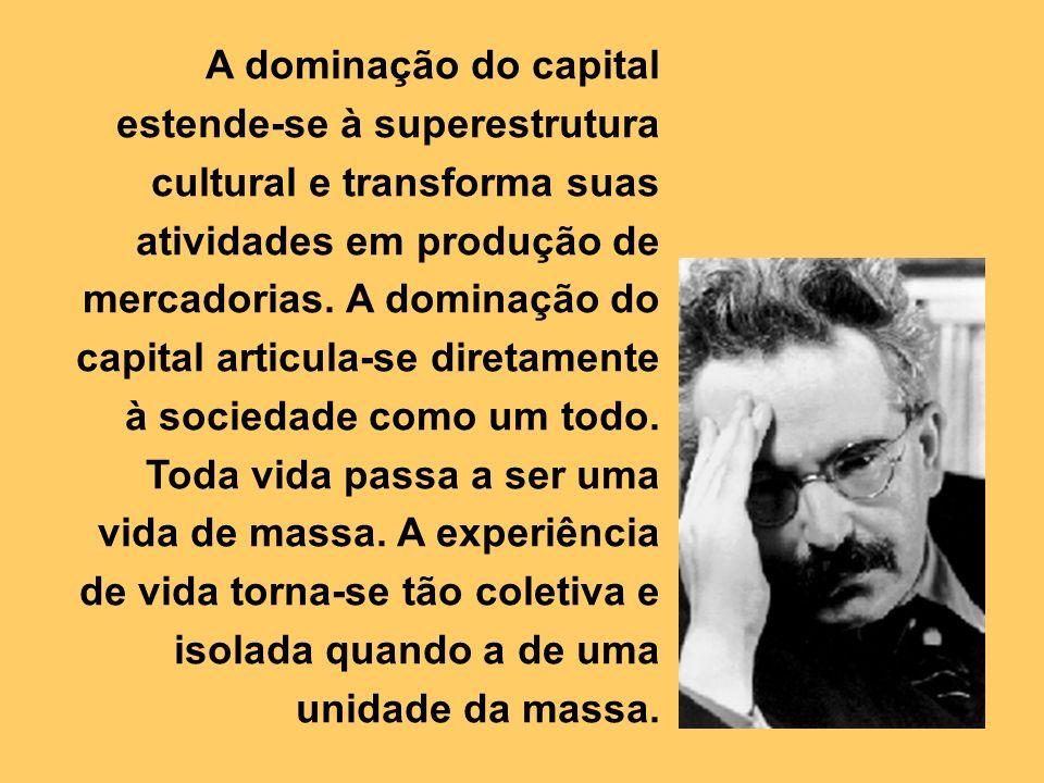 A dominação do capital estende-se à superestrutura cultural e transforma suas atividades em produção de mercadorias. A dominação do capital articula-s