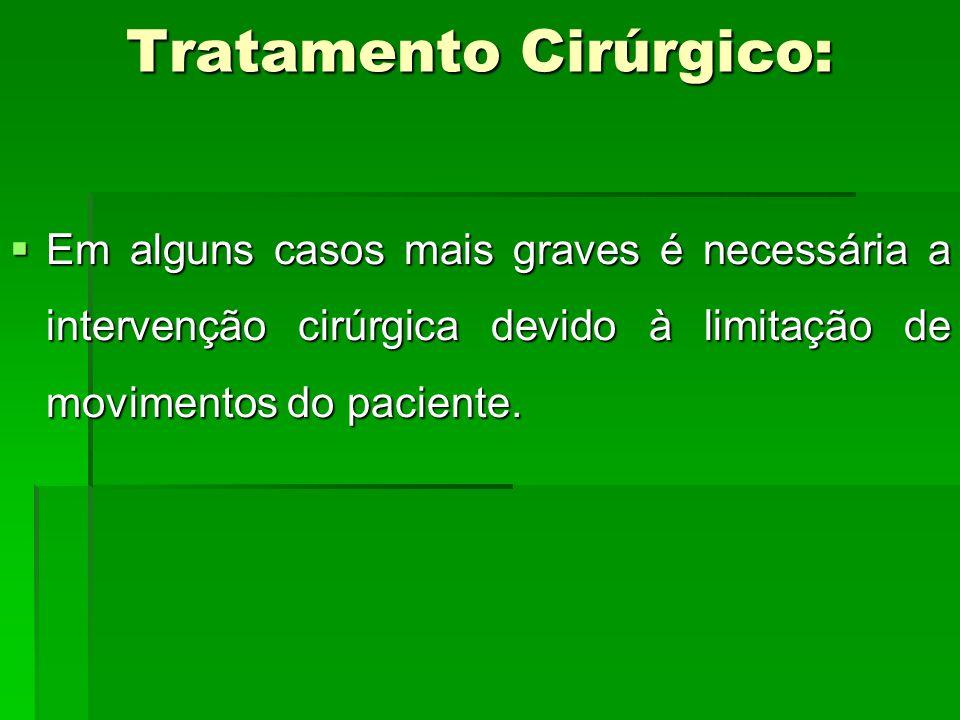 Tratamento Cirúrgico: Em alguns casos mais graves é necessária a intervenção cirúrgica devido à limitação de movimentos do paciente. Em alguns casos m