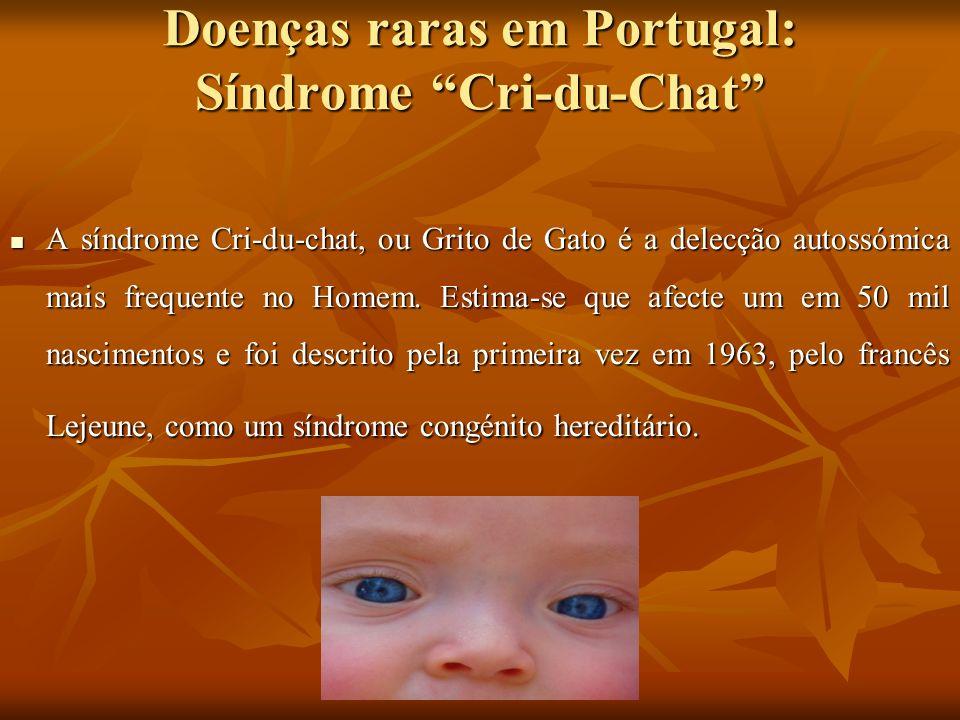 Doenças raras em Portugal: Síndrome Cri-du-Chat A síndrome Cri-du-chat, ou Grito de Gato é a delecção autossómica mais frequente no Homem. Estima-se q