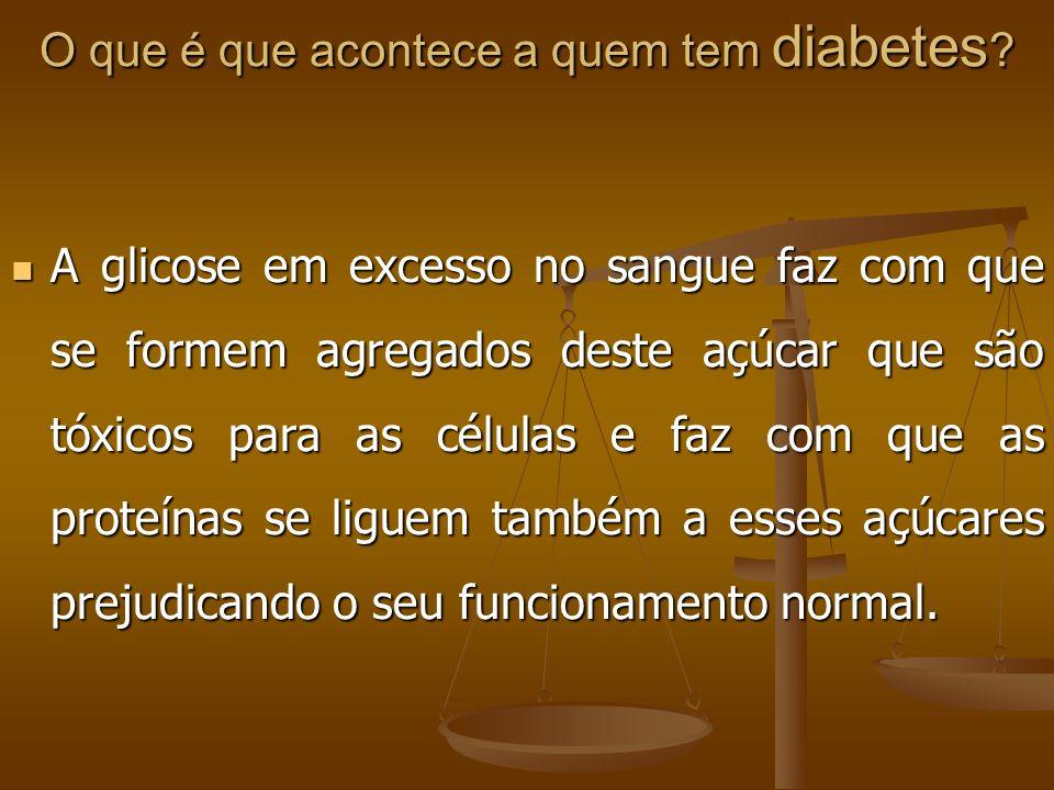 O que é que acontece a quem tem diabetes ? A glicose em excesso no sangue faz com que se formem agregados deste açúcar que são tóxicos para as células