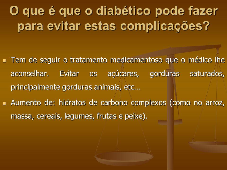 O que é que o diabético pode fazer para evitar estas complicações? Tem de seguir o tratamento medicamentoso que o médico lhe aconselhar. Evitar os açú