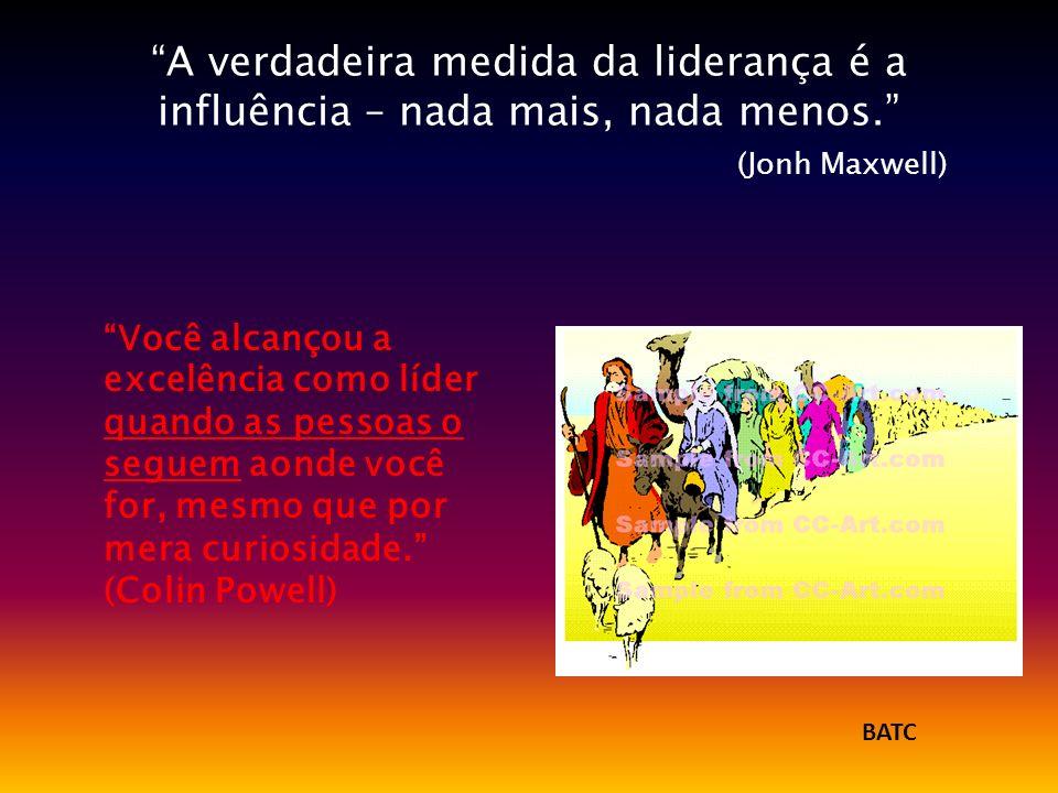 A verdadeira medida da liderança é a influência – nada mais, nada menos. (Jonh Maxwell) Você alcançou a excelência como líder quando as pessoas o segu