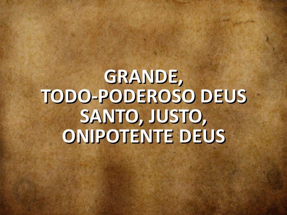 GRANDE, TODO-PODEROSO DEUS SANTO, JUSTO, ONIPOTENTE DEUS