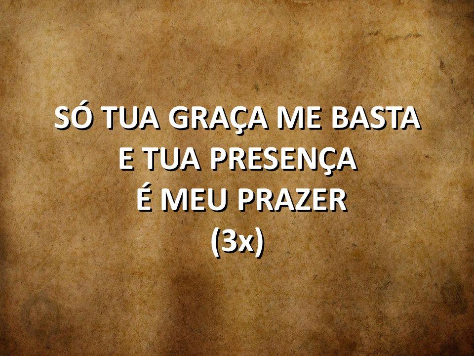 SÓ TUA GRAÇA ME BASTA E TUA PRESENÇA É MEU PRAZER (3x)