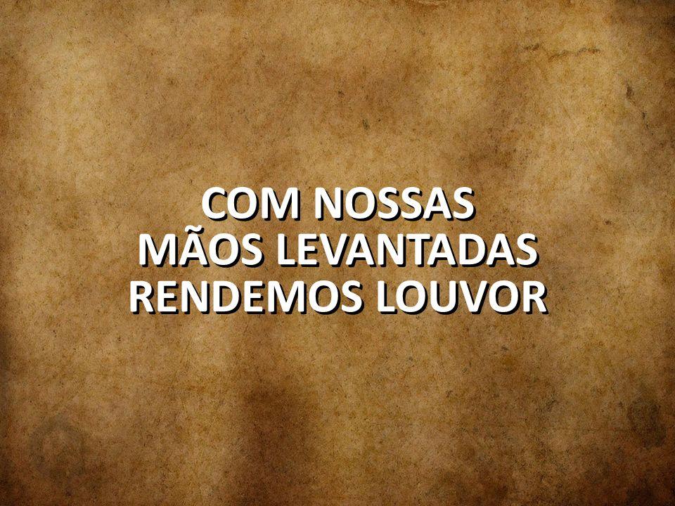 COM NOSSAS MÃOS LEVANTADAS RENDEMOS LOUVOR