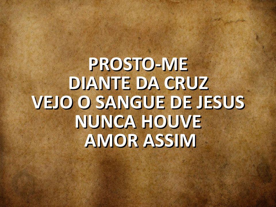 PROSTO-ME DIANTE DA CRUZ VEJO O SANGUE DE JESUS NUNCA HOUVE AMOR ASSIM