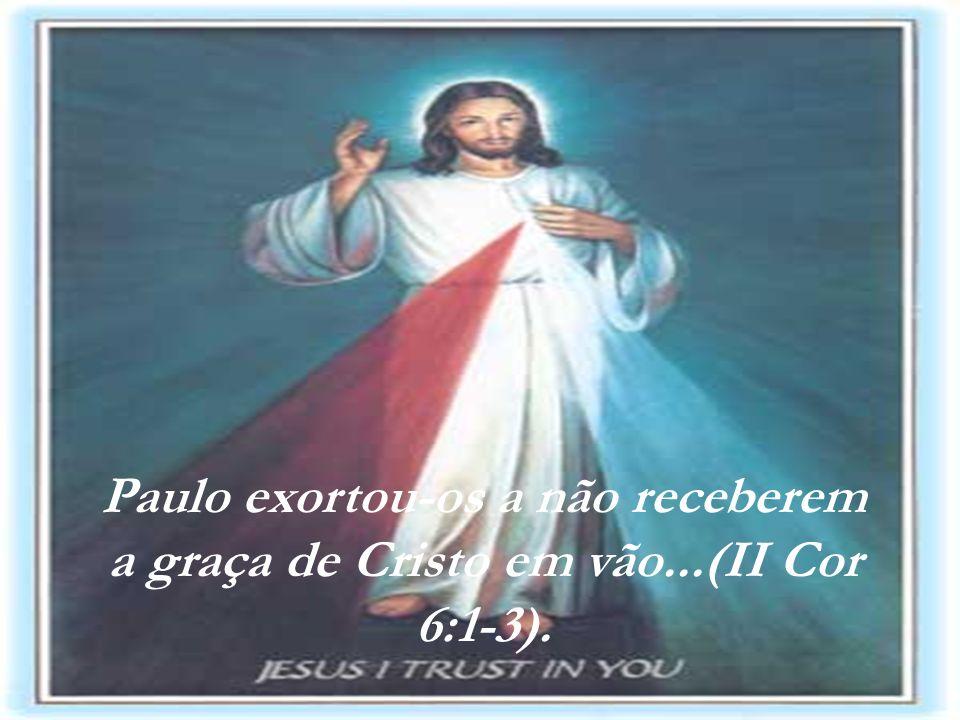 Paulo exortou-os a não receberem a graça de Cristo em vão...(II Cor 6:1-3).
