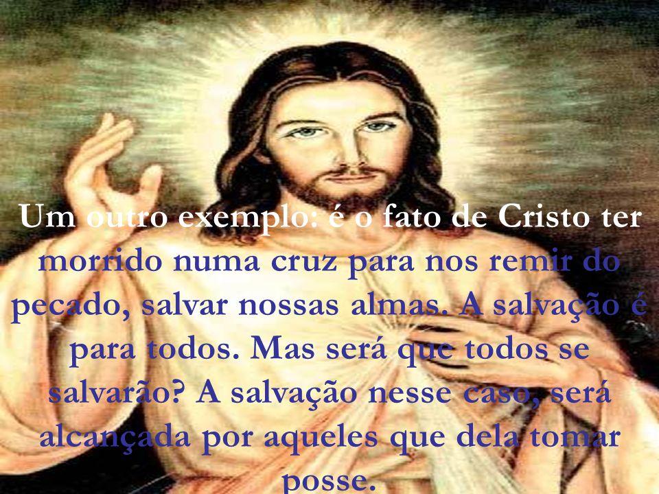 Um outro exemplo: é o fato de Cristo ter morrido numa cruz para nos remir do pecado, salvar nossas almas. A salvação é para todos. Mas será que todos
