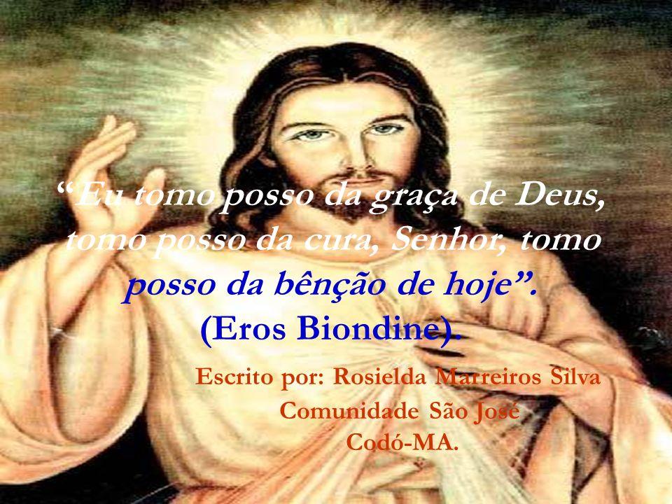 Eu tomo posso da graça de Deus, tomo posso da cura, Senhor, tomo posso da bênção de hoje. (Eros Biondine). Escrito por: Rosielda Marreiros Silva Comun
