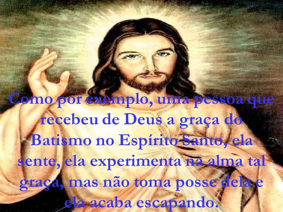 Como por exemplo, uma pessoa que recebeu de Deus a graça do Batismo no Espírito Santo, ela sente, ela experimenta na alma tal graça, mas não toma poss
