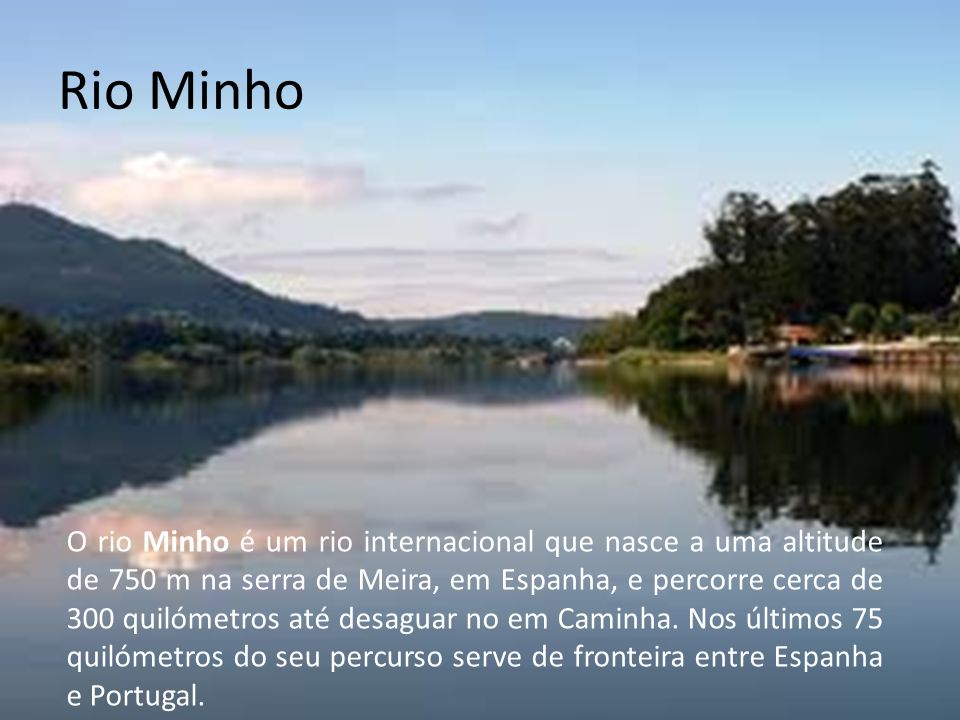Rio Minho O rio Minho é um rio internacional que nasce a uma altitude de 750 m na serra de Meira, em Espanha, e percorre cerca de 300 quilómetros até desaguar no em Caminha.