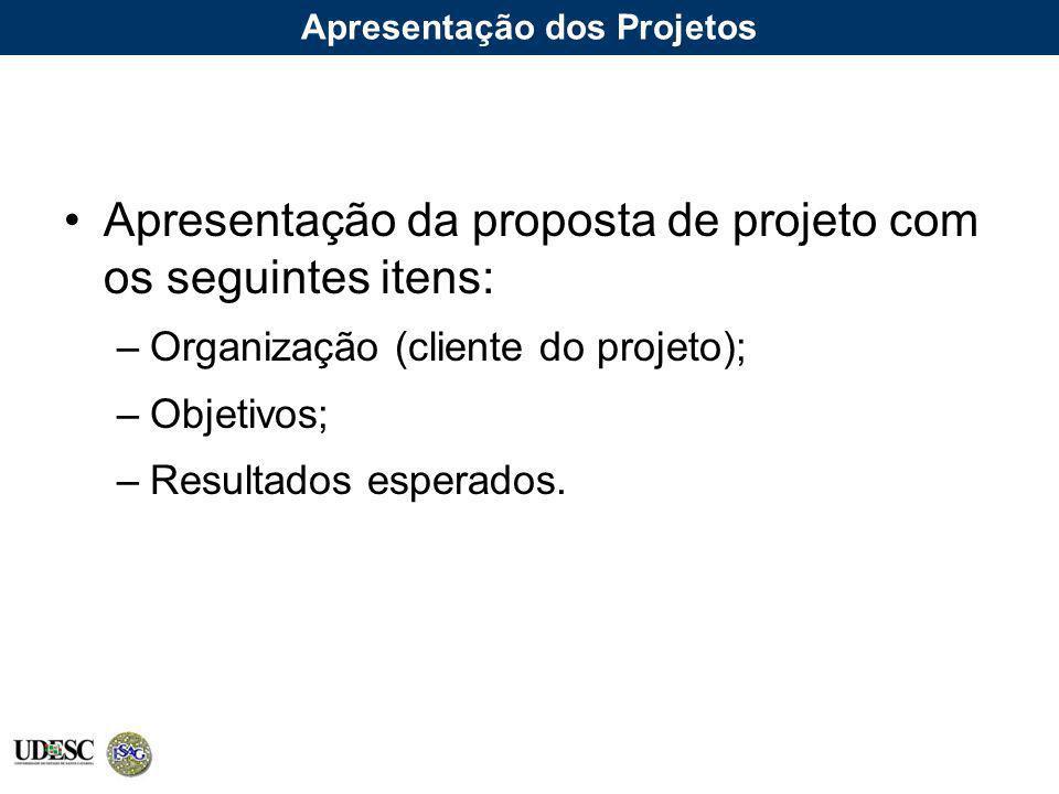 Apresentação dos Projetos Apresentação da proposta de projeto com os seguintes itens: –Organização (cliente do projeto); –Objetivos; –Resultados esper