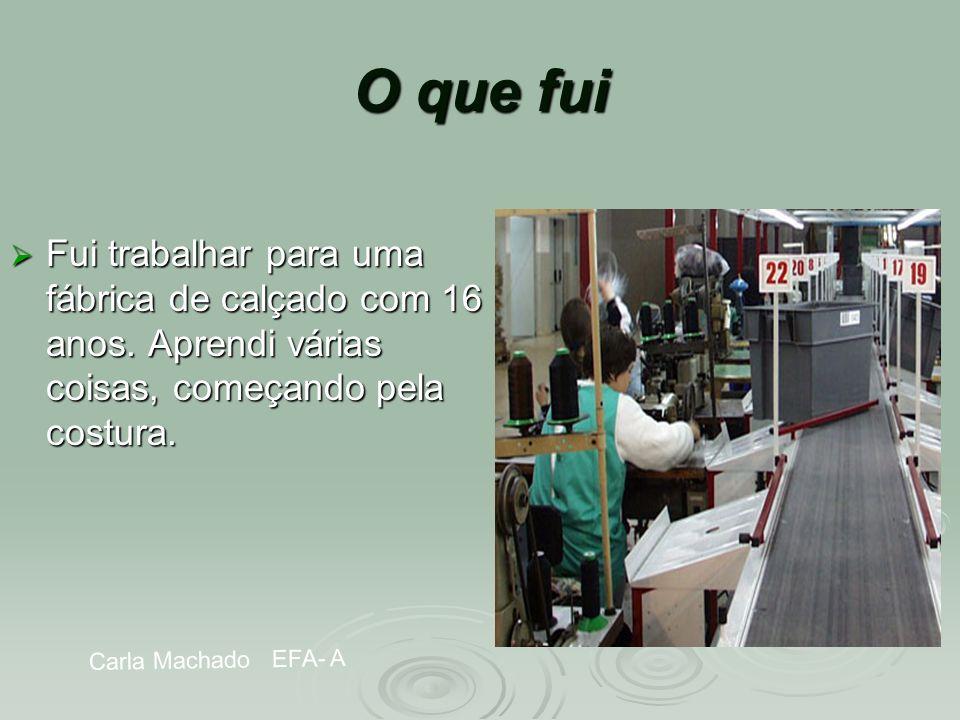 Carla Machado EFA- A O que fui Fui trabalhar para uma fábrica de calçado com 16 anos. Aprendi várias coisas, começando pela costura. Fui trabalhar par