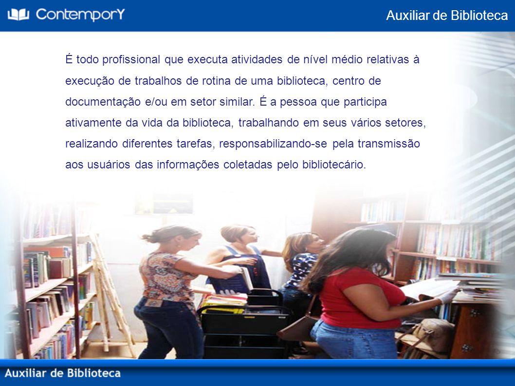 Auxiliar de Biblioteca É todo profissional que executa atividades de nível médio relativas à execução de trabalhos de rotina de uma biblioteca, centro