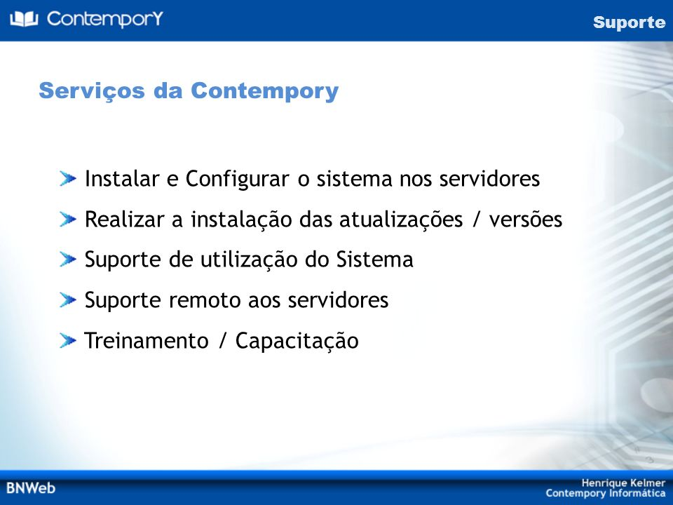 Suporte Instalar e Configurar o sistema nos servidores Realizar a instalação das atualizações / versões Suporte de utilização do Sistema Suporte remot