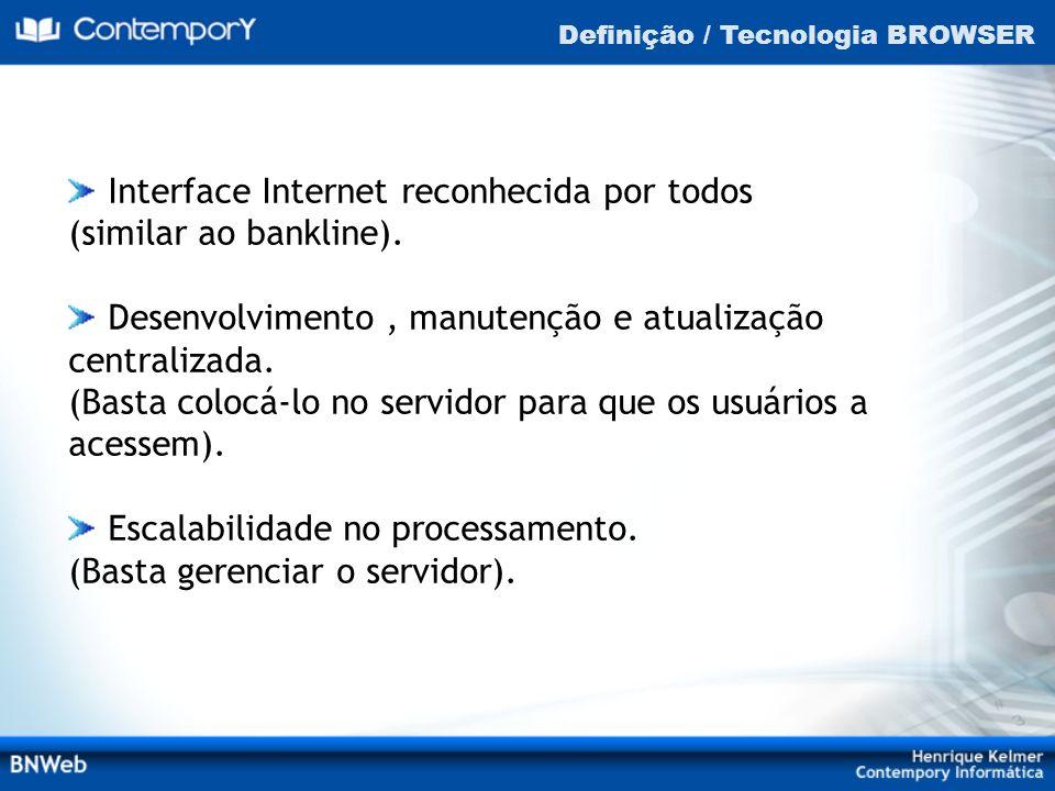 Definição / Tecnologia BROWSER Interface Internet reconhecida por todos (similar ao bankline). Desenvolvimento, manutenção e atualização centralizada.
