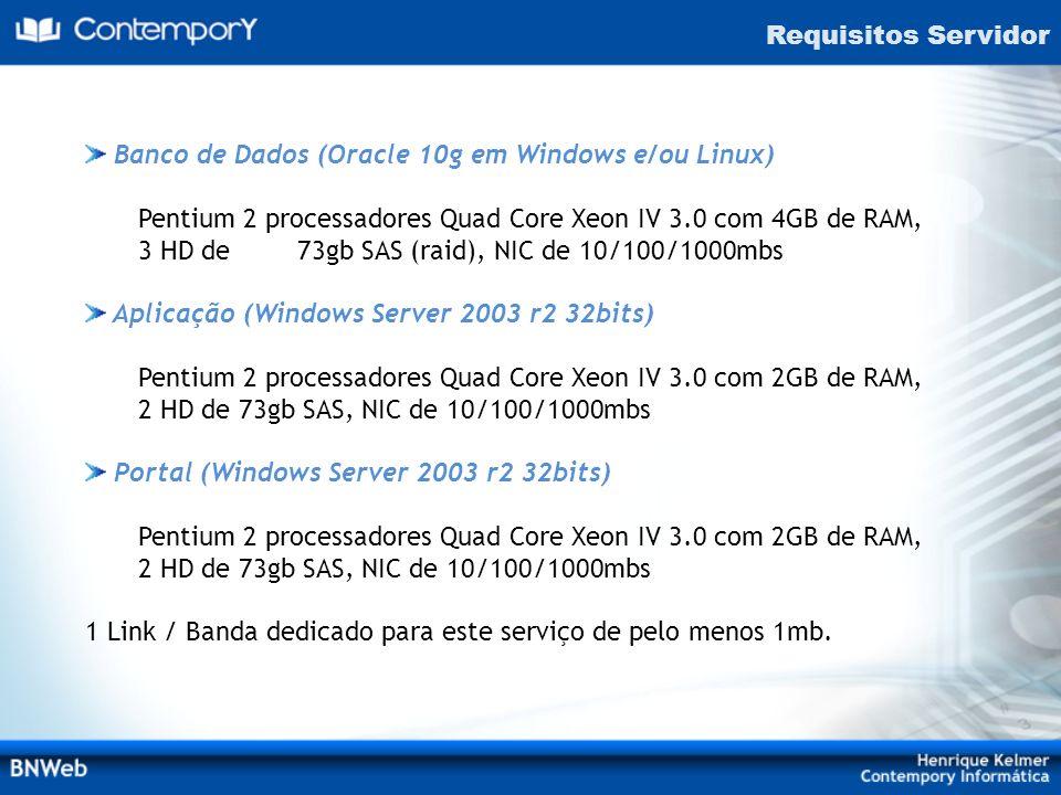 Requisitos Servidor Banco de Dados (Oracle 10g em Windows e/ou Linux) Pentium 2 processadores Quad Core Xeon IV 3.0 com 4GB de RAM, 3 HD de 73gb SAS (