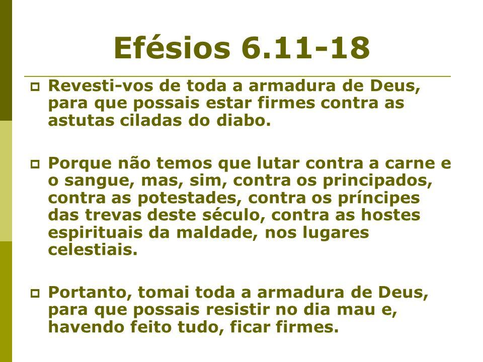 Efésios 6.11-18 Revesti-vos de toda a armadura de Deus, para que possais estar firmes contra as astutas ciladas do diabo. Porque não temos que lutar c