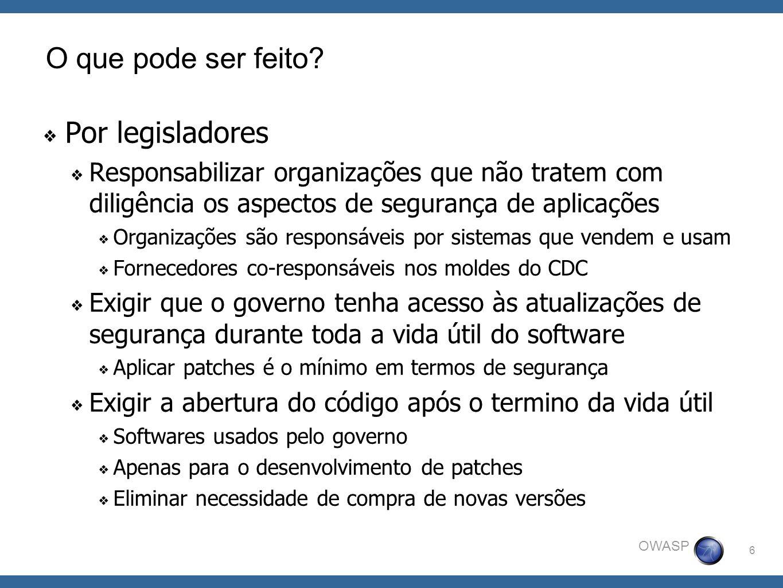 6 OWASP O que pode ser feito? Por legisladores Responsabilizar organizações que não tratem com diligência os aspectos de segurança de aplicações Organ