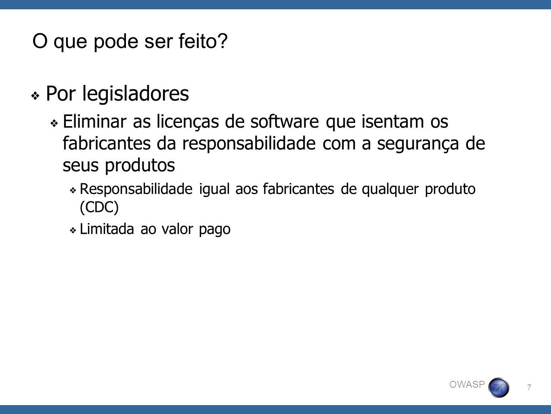 7 OWASP O que pode ser feito? Por legisladores Eliminar as licenças de software que isentam os fabricantes da responsabilidade com a segurança de seus