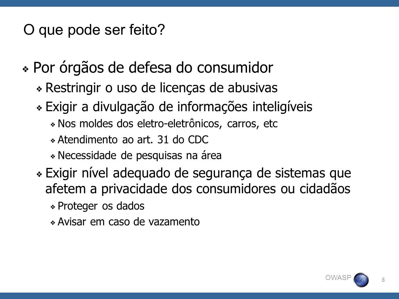 8 OWASP O que pode ser feito? Por órgãos de defesa do consumidor Restringir o uso de licenças de abusivas Exigir a divulgação de informações inteligív