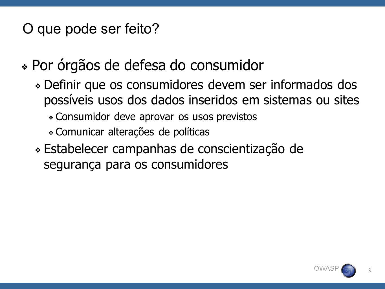 9 OWASP O que pode ser feito? Por órgãos de defesa do consumidor Definir que os consumidores devem ser informados dos possíveis usos dos dados inserid