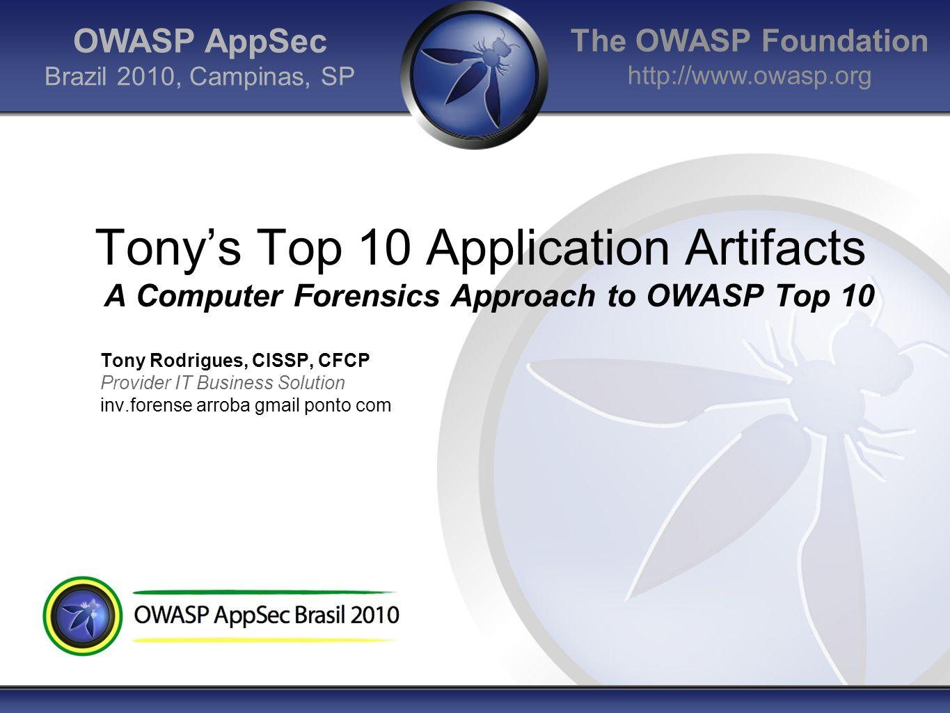 The OWASP Foundation http://www.owasp.org OWASP AppSec Brazil 2010, Campinas, SP Tonys Top 10 Application Artifacts A Computer Forensics Approach to O