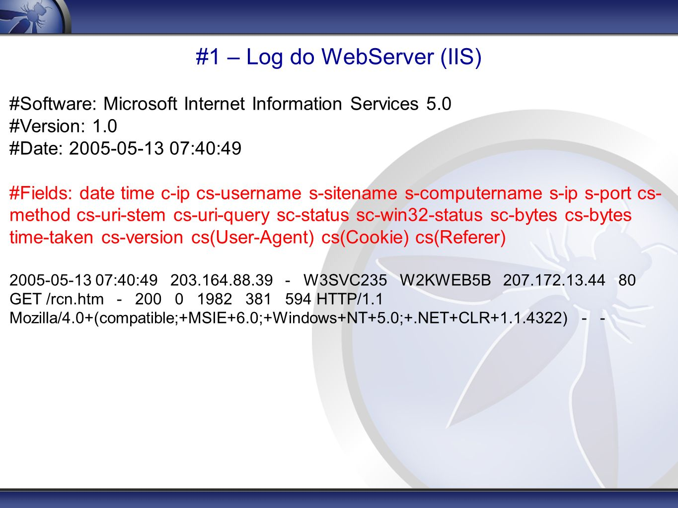 #1 – Log do WebServer (IIS) #Software: Microsoft Internet Information Services 5.0 #Version: 1.0 #Date: 2005-05-13 07:40:49 #Fields: date time c-ip cs