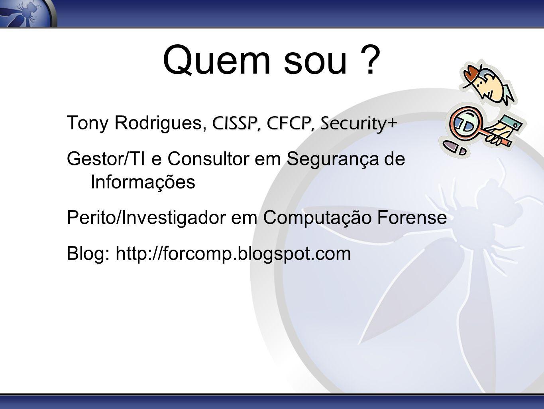 Quem sou ? CISSP, CFCP, Security+ Tony Rodrigues, CISSP, CFCP, Security+ Gestor/TI e Consultor em Segurança de Informações Perito/Investigador em Comp