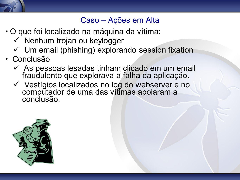 Caso – Ações em Alta O que foi localizado na máquina da vítima: Nenhum trojan ou keylogger Um email (phishing) explorando session fixation Conclusão A