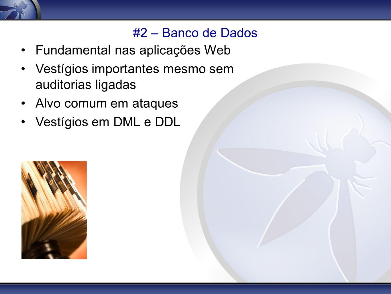 #2 – Banco de Dados Fundamental nas aplicações Web Vestígios importantes mesmo sem auditorias ligadas Alvo comum em ataques Vestígios em DML e DDL
