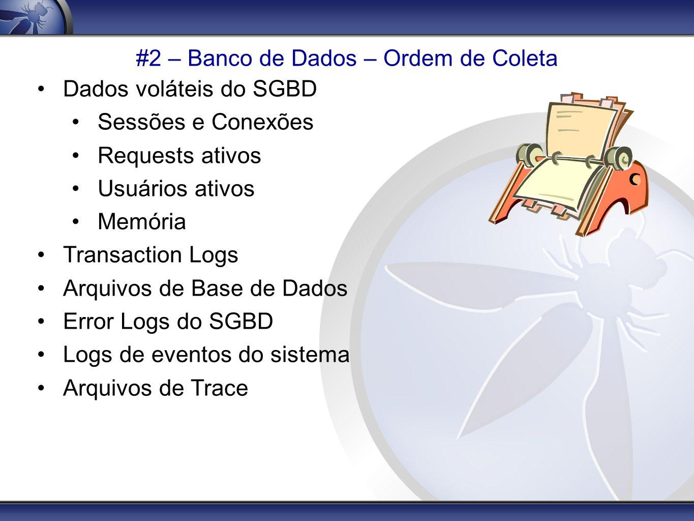 #2 – Banco de Dados – Ordem de Coleta Dados voláteis do SGBD Sessões e Conexões Requests ativos Usuários ativos Memória Transaction Logs Arquivos de B