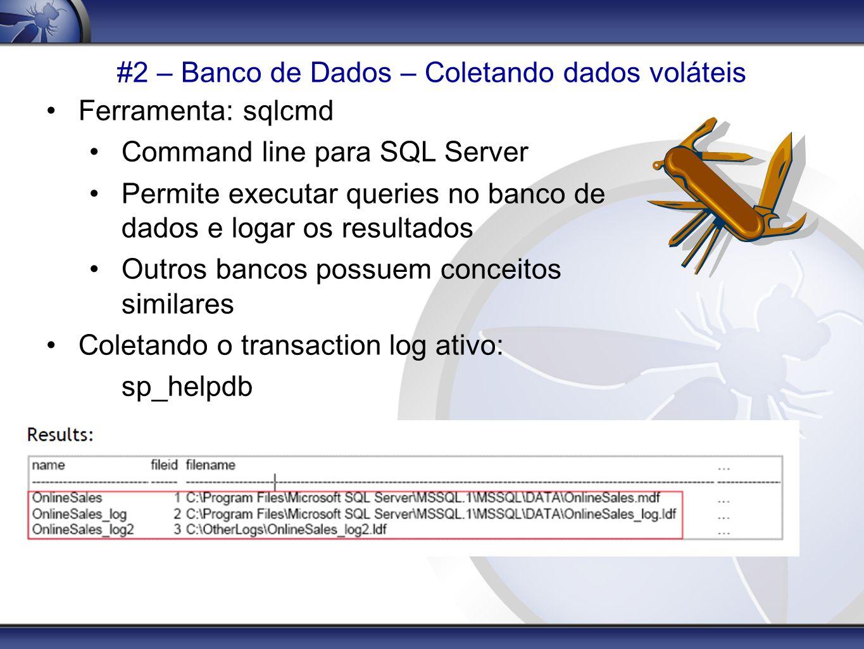 #2 – Banco de Dados – Coletando dados voláteis Ferramenta: sqlcmd Command line para SQL Server Permite executar queries no banco de dados e logar os r