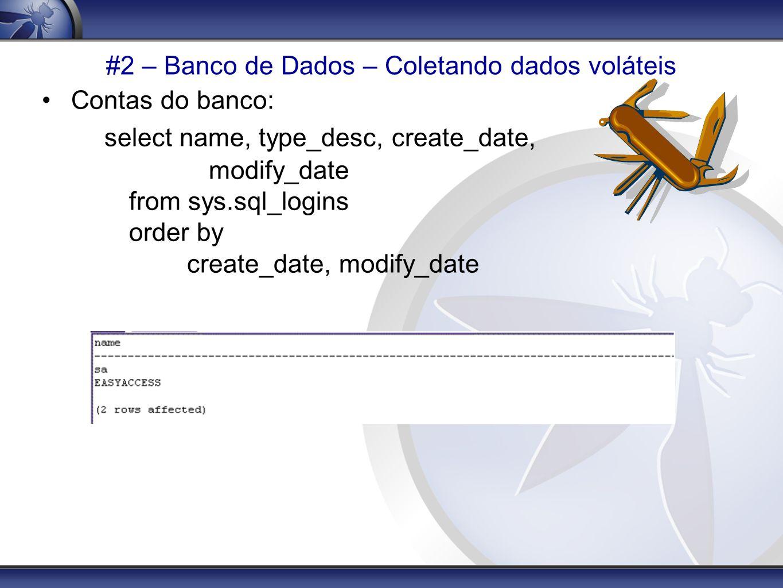 #2 – Banco de Dados – Coletando dados voláteis Contas do banco: select name, type_desc, create_date, modify_date from sys.sql_logins order by create_d