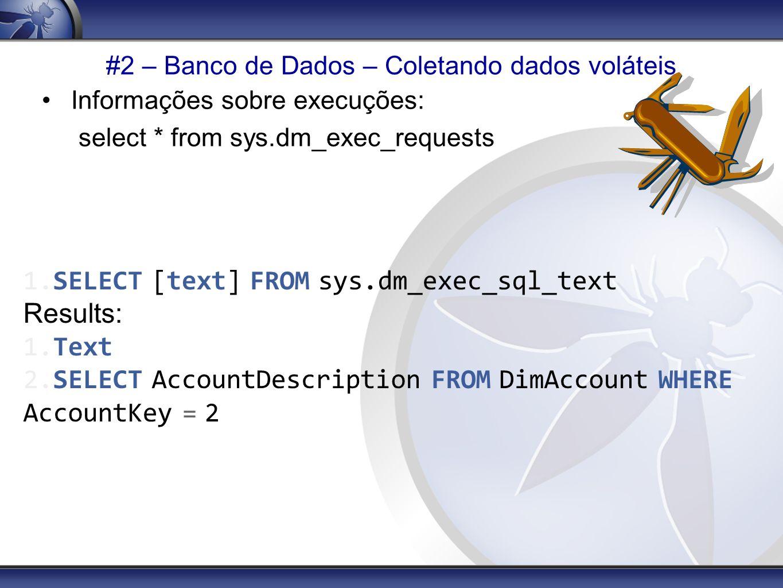 #2 – Banco de Dados – Coletando dados voláteis Informações sobre execuções: select * from sys.dm_exec_requests 1.SELECT [text] FROM sys.dm_exec_sql_te