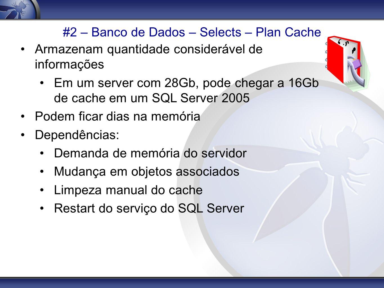 #2 – Banco de Dados – Selects – Plan Cache Armazenam quantidade considerável de informações Em um server com 28Gb, pode chegar a 16Gb de cache em um S