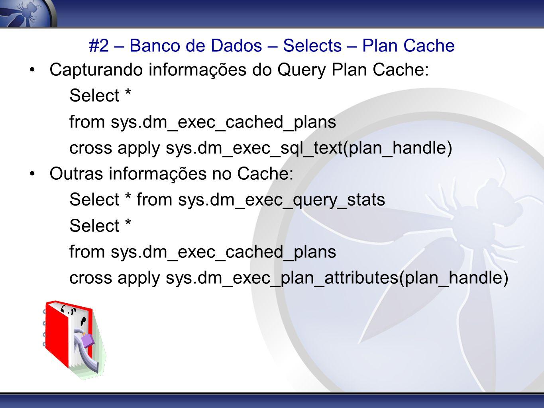 #2 – Banco de Dados – Selects – Plan Cache Capturando informações do Query Plan Cache: Select * from sys.dm_exec_cached_plans cross apply sys.dm_exec_