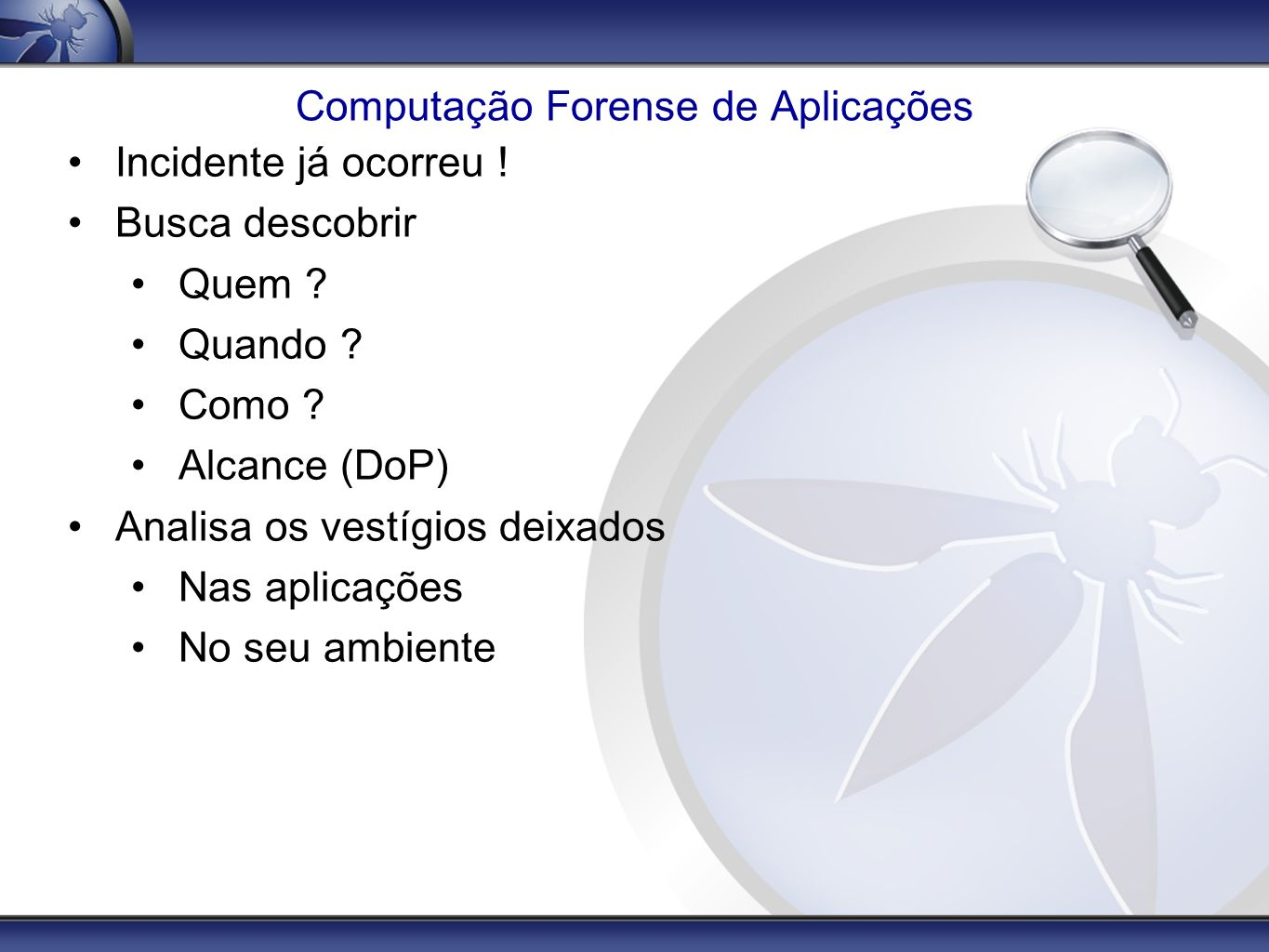 Referências OWASP Top 10 Project http://www.owasp.org/index.php/Category:OWASP_Top_Ten_Project Live View Kevvie Fowler - SQL Server Forensics http://www.applicationforensics.com/ David Litchfield - Oracle Forensics http://www.ngssoftware.com / Forensic Log Parsing with Microsoft s LogParser Mark Burnett para SecurityFocus