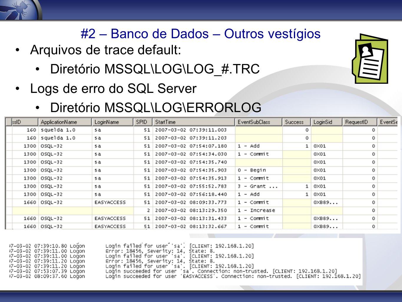 #2 – Banco de Dados – Outros vestígios Arquivos de trace default: Diretório MSSQL\LOG\LOG_#.TRC Logs de erro do SQL Server Diretório MSSQL\LOG\ERRORLO