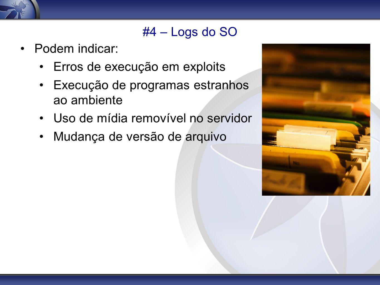 #4 – Logs do SO Podem indicar: Erros de execução em exploits Execução de programas estranhos ao ambiente Uso de mídia removível no servidor Mudança de