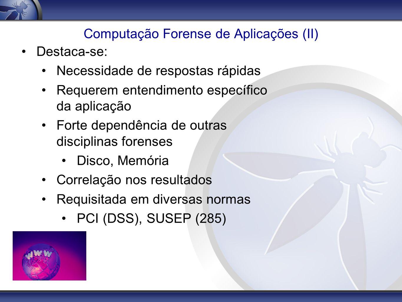 Computação Forense de Aplicações (III) Desafios: Volume de informações Ausência de monitoramentos e logs Pouca disponibilidade do ambiente Ausência de padrão nos logs dificulta correlação