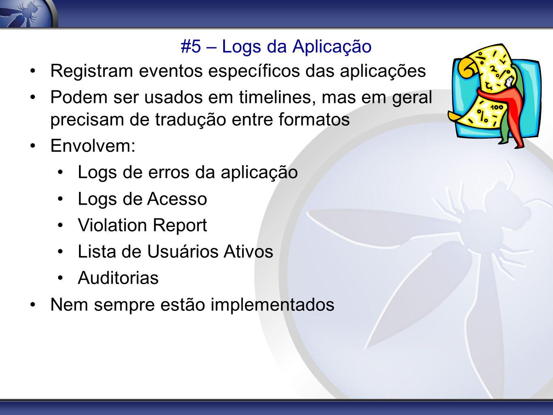 #5 – Logs da Aplicação Registram eventos específicos das aplicações Podem ser usados em timelines, mas em geral precisam de tradução entre formatos En