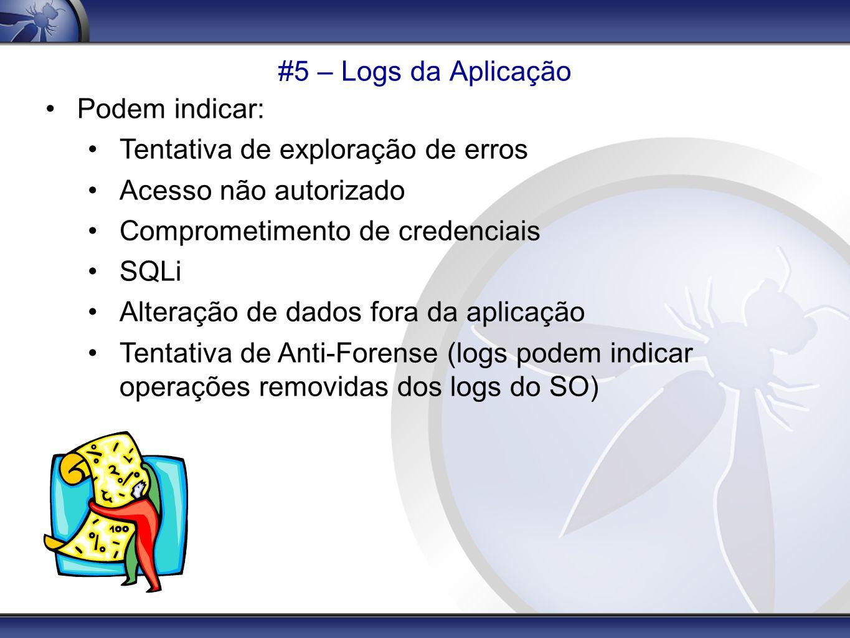 #5 – Logs da Aplicação Podem indicar: Tentativa de exploração de erros Acesso não autorizado Comprometimento de credenciais SQLi Alteração de dados fo
