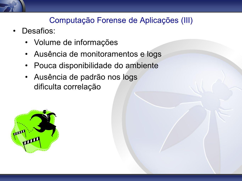 Computação Forense de Aplicações (III) Desafios: Volume de informações Ausência de monitoramentos e logs Pouca disponibilidade do ambiente Ausência de