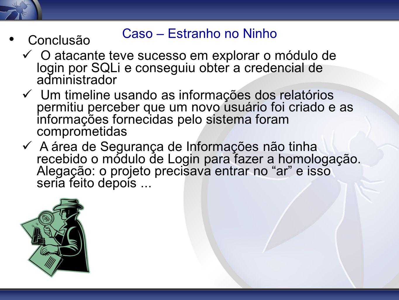 Caso – Estranho no Ninho Conclusão O atacante teve sucesso em explorar o módulo de login por SQLi e conseguiu obter a credencial de administrador Um t