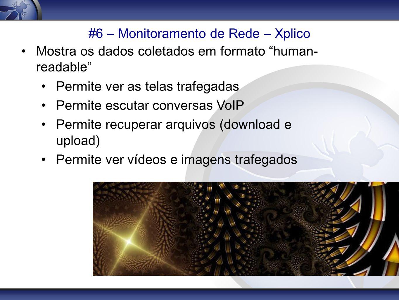 #6 – Monitoramento de Rede – Xplico Mostra os dados coletados em formato human- readable Permite ver as telas trafegadas Permite escutar conversas VoI