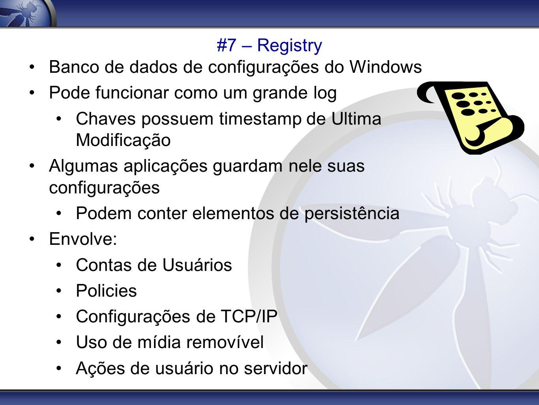 #7 – Registry Banco de dados de configurações do Windows Pode funcionar como um grande log Chaves possuem timestamp de Ultima Modificação Algumas apli