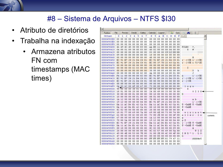 #8 – Sistema de Arquivos – NTFS $I30 Atributo de diretórios Trabalha na indexação Armazena atributos FN com timestamps (MAC times)